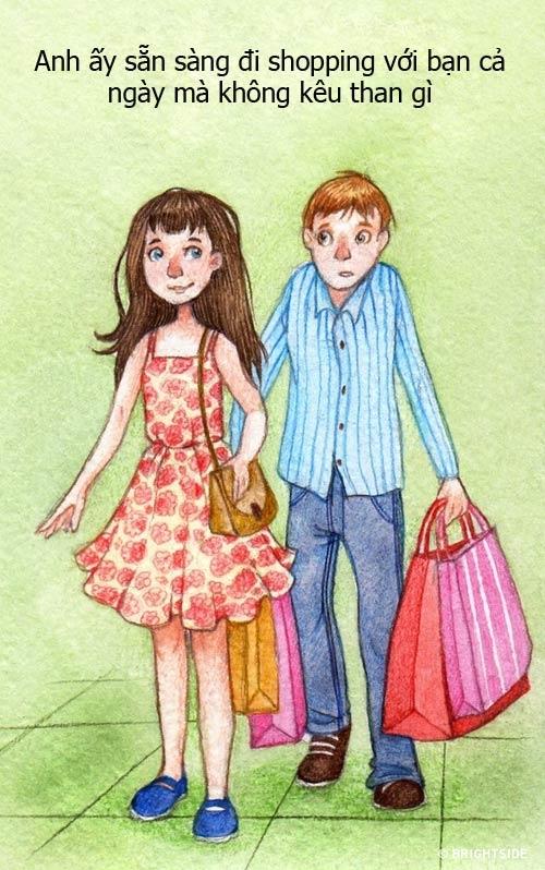 Việc đi shopping không mấy đơn giản, nó khá tốn kém thời gian và sức lực nhưng anh ấy vẫn cố gắng sắp xếp để đi cùng bạn. Cho dù đi cả ngày, trên tay xách nhiều túi đồ nhưng nếu anh ấy thực sự yêu bạn, anh ấy sẽ không ca thán lấy một lời nào.