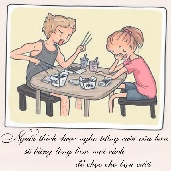 Người ấy sẽ đến bên bạn, yêu thương bạn thật lòng và họ sẽ luôn muốn nghe thấy tiếng cười nói của bạn. Chính vì thế mà họ sẽ chọc cho bạn cười nói mỗi ngày.
